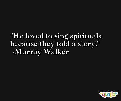 He loved to sing spirituals because they told a story. -Murray Walker