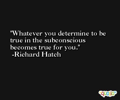 Whatever you determine to be true in the subconscious becomes true for you. -Richard Hatch