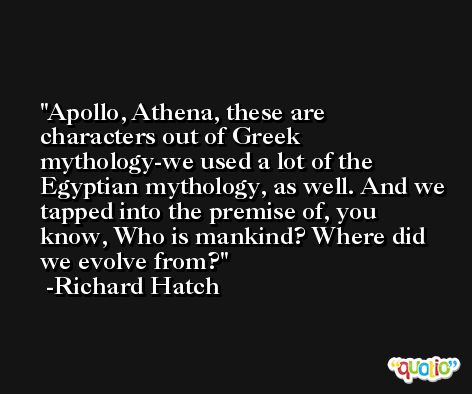 Apollo, Athena, these are characters out of Greek mythology-we used a lot of the Egyptian mythology, as well. And we tapped into the premise of, you know, Who is mankind? Where did we evolve from? -Richard Hatch