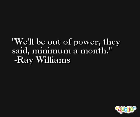 We'll be out of power, they said, minimum a month. -Ray Williams