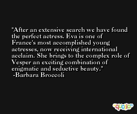 After an extensive search we have found the perfect actress. Eva is one of France's most accomplished young actresses, now receiving international acclaim. She brings to the complex role of Vesper an exciting combination of enigmatic and seductive beauty. -Barbara Broccoli