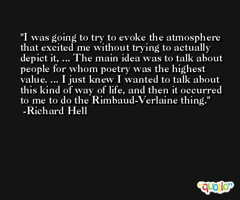 I was going to try to evoke the atmosphere that excited me without trying to actually depict it, ... The main idea was to talk about people for whom poetry was the highest value. ... I just knew I wanted to talk about this kind of way of life, and then it occurred to me to do the Rimbaud-Verlaine thing. -Richard Hell