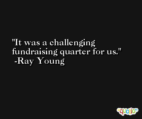 It was a challenging fundraising quarter for us. -Ray Young