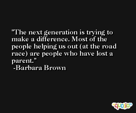 The next generation is trying to make a difference. Most of the people helping us out (at the road race) are people who have lost a parent. -Barbara Brown