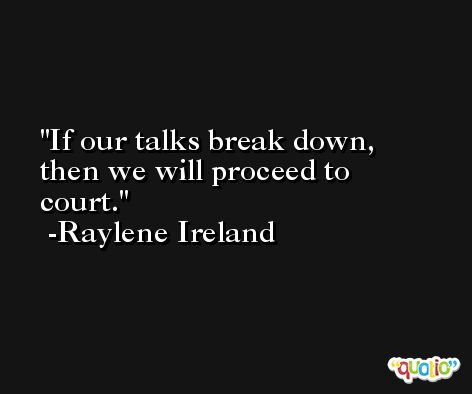 If our talks break down, then we will proceed to court. -Raylene Ireland