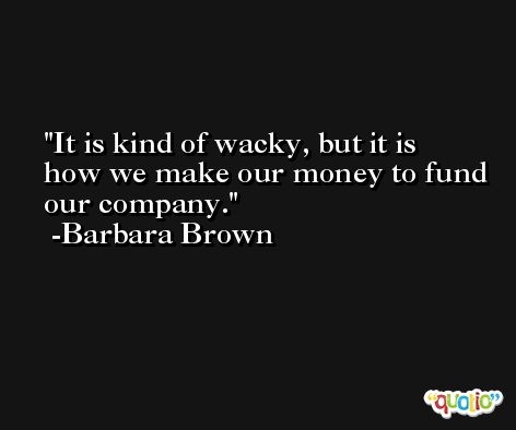 It is kind of wacky, but it is how we make our money to fund our company. -Barbara Brown