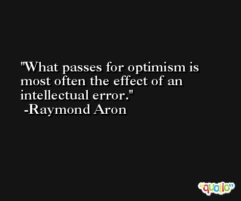 What passes for optimism is most often the effect of an intellectual error. -Raymond Aron