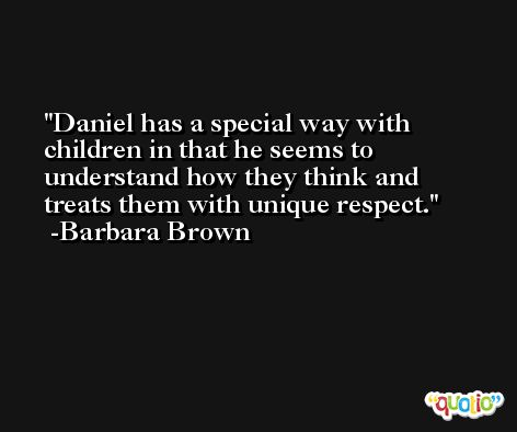 Daniel has a special way with children in that he seems to understand how they think and treats them with unique respect. -Barbara Brown