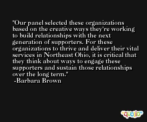 Our panel selected these organizations based on the creative ways they're working to build relationships with the next generation of supporters. For these organizations to thrive and deliver their vital services in Northeast Ohio, it is critical that they think about ways to engage these supporters and sustain those relationships over the long term. -Barbara Brown