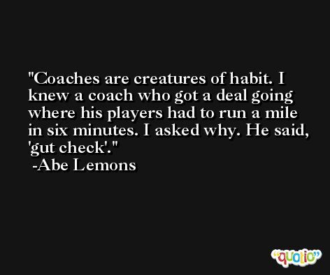 Coaches are creatures of habit. I knew a coach who got a deal going where his players had to run a mile in six minutes. I asked why. He said, 'gut check'. -Abe Lemons