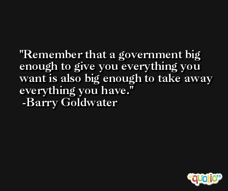 Remember that a government big enough to give you everything you want is also big enough to take away everything you have. -Barry Goldwater