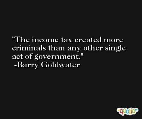 The income tax created more criminals than any other single act of government. -Barry Goldwater