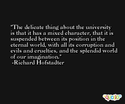 The delicate thing about the university is that it has a mixed character, that it is suspended between its position in the eternal world, with all its corruption and evils and cruelties, and the splendid world of our imagination. -Richard Hofstadter