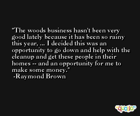 The woods business hasn't been very good lately because it has been so rainy this year, ... I decided this was an opportunity to go down and help with the cleanup and get these people in their homes -- and an opportunity for me to make some money. -Raymond Brown