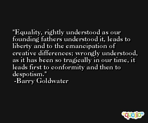 Equality, rightly understood as our founding fathers understood it, leads to liberty and to the emancipation of creative differences; wrongly understood, as it has been so tragically in our time, it leads first to conformity and then to despotism. -Barry Goldwater