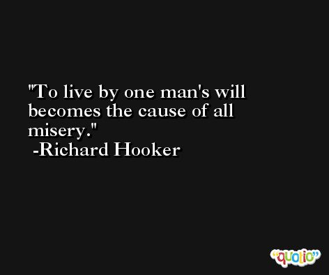 To live by one man's will becomes the cause of all misery. -Richard Hooker