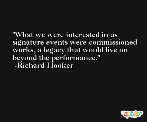 What we were interested in as signature events were commissioned works, a legacy that would live on beyond the performance. -Richard Hooker