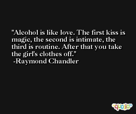 Alcohol is like love. The first kiss is magic, the second is intimate, the third is routine. After that you take the girl's clothes off. -Raymond Chandler