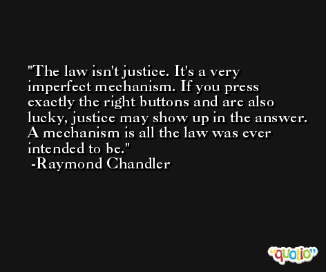 The law isn't justice. It's a very imperfect mechanism. If you press exactly the right buttons and are also lucky, justice may show up in the answer. A mechanism is all the law was ever intended to be. -Raymond Chandler
