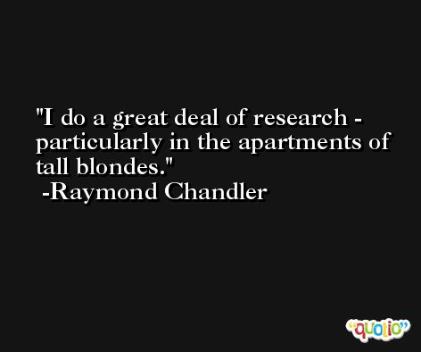 I do a great deal of research - particularly in the apartments of tall blondes. -Raymond Chandler