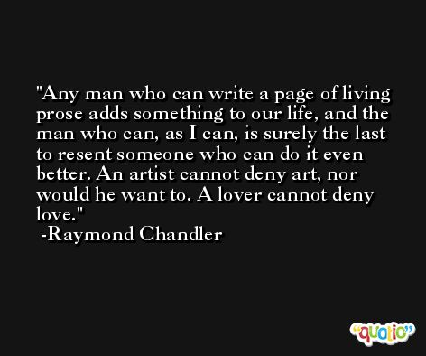Any man who can write a page of living prose adds something to our life, and the man who can, as I can, is surely the last to resent someone who can do it even better. An artist cannot deny art, nor would he want to. A lover cannot deny love. -Raymond Chandler