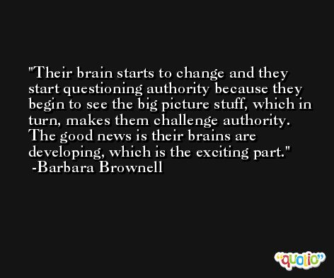 Their brain starts to change and they start questioning authority because they begin to see the big picture stuff, which in turn, makes them challenge authority. The good news is their brains are developing, which is the exciting part. -Barbara Brownell