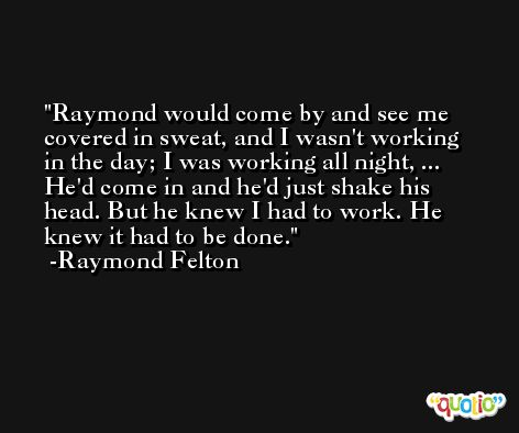 Raymond would come by and see me covered in sweat, and I wasn't working in the day; I was working all night, ... He'd come in and he'd just shake his head. But he knew I had to work. He knew it had to be done. -Raymond Felton