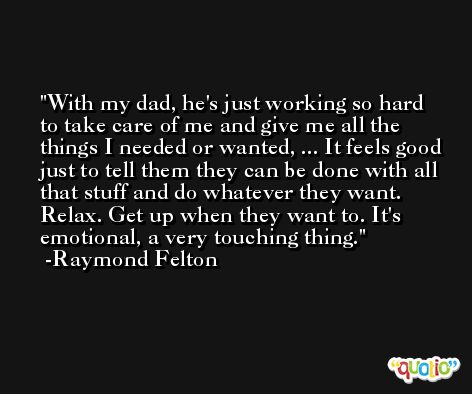 With my dad, he's just working so hard to take care of me and give me all the things I needed or wanted, ... It feels good just to tell them they can be done with all that stuff and do whatever they want. Relax. Get up when they want to. It's emotional, a very touching thing. -Raymond Felton