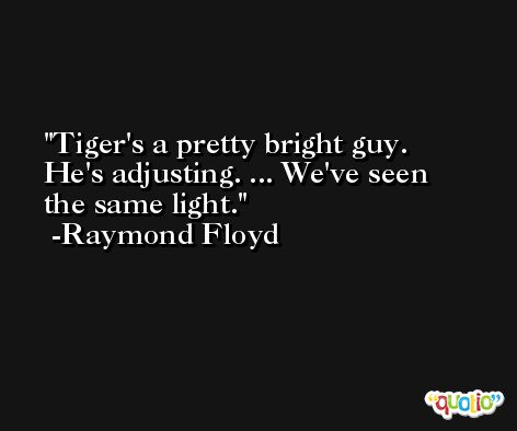 Tiger's a pretty bright guy. He's adjusting. ... We've seen the same light. -Raymond Floyd