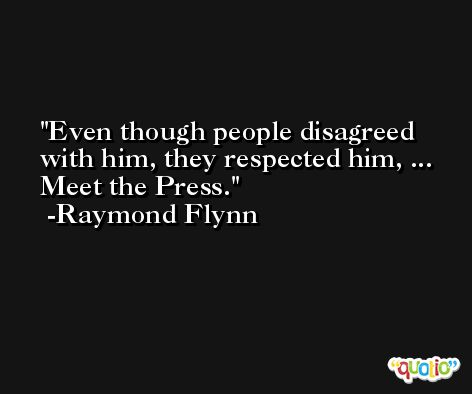 Even though people disagreed with him, they respected him, ... Meet the Press. -Raymond Flynn