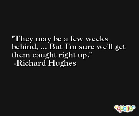 They may be a few weeks behind, ... But I'm sure we'll get them caught right up. -Richard Hughes