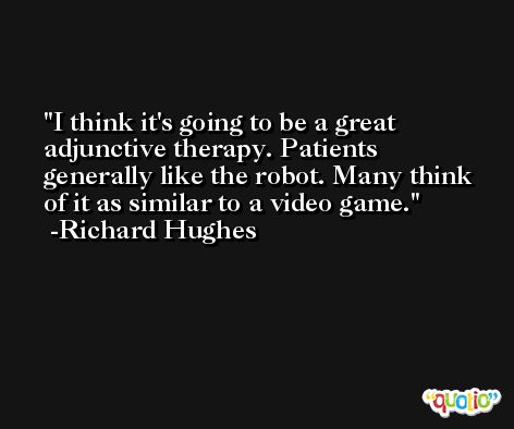 I think it's going to be a great adjunctive therapy. Patients generally like the robot. Many think of it as similar to a video game. -Richard Hughes