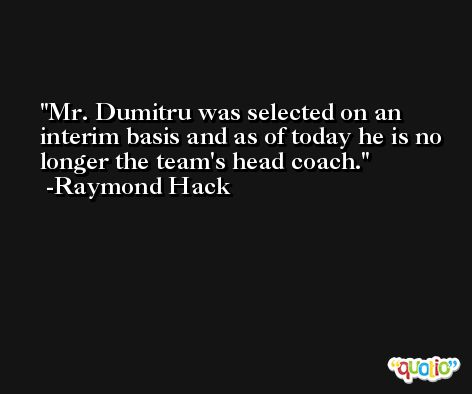 Mr. Dumitru was selected on an interim basis and as of today he is no longer the team's head coach. -Raymond Hack