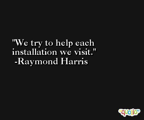 We try to help each installation we visit. -Raymond Harris