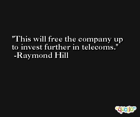 This will free the company up to invest further in telecoms. -Raymond Hill