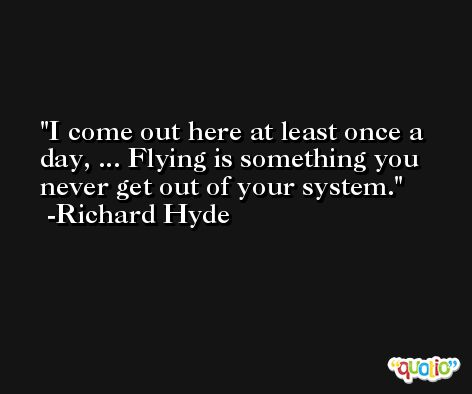 I come out here at least once a day, ... Flying is something you never get out of your system. -Richard Hyde