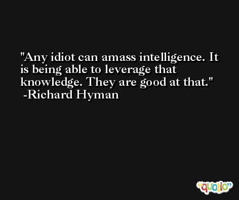 Any idiot can amass intelligence. It is being able to leverage that knowledge. They are good at that. -Richard Hyman