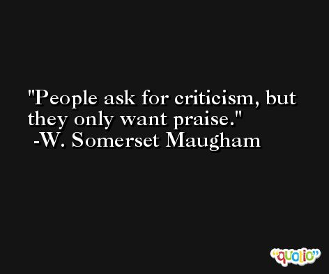 People ask for criticism, but they only want praise. -W. Somerset Maugham