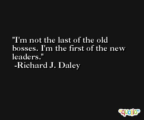 I'm not the last of the old bosses. I'm the first of the new leaders. -Richard J. Daley