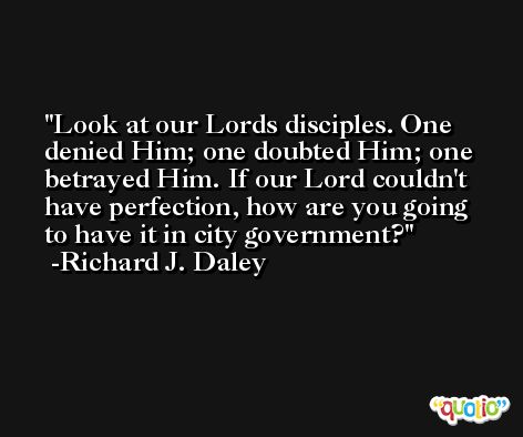 Look at our Lords disciples. One denied Him; one doubted Him; one betrayed Him. If our Lord couldn't have perfection, how are you going to have it in city government? -Richard J. Daley
