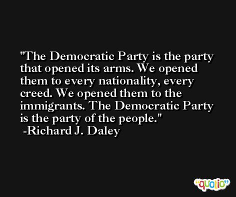 The Democratic Party is the party that opened its arms. We opened them to every nationality, every creed. We opened them to the immigrants. The Democratic Party is the party of the people. -Richard J. Daley