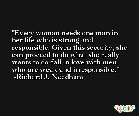 Every woman needs one man in her life who is strong and responsible. Given this security, she can proceed to do what she really wants to do-fall in love with men who are weak and irresponsible. -Richard J. Needham