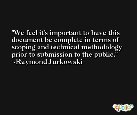 We feel it's important to have this document be complete in terms of scoping and technical methodology prior to submission to the public. -Raymond Jurkowski