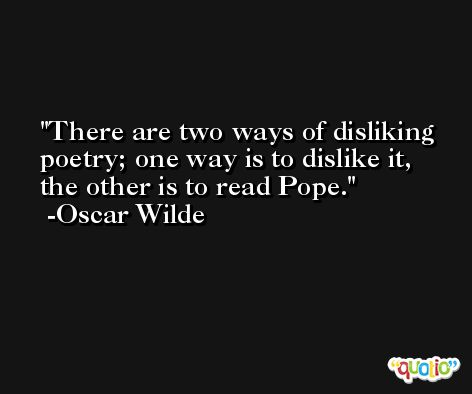There are two ways of disliking poetry; one way is to dislike it, the other is to read Pope. -Oscar Wilde