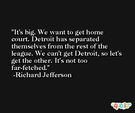 It's big. We want to get home court. Detroit has separated themselves from the rest of the league. We can't get Detroit, so let's get the other. It's not too far-fetched. -Richard Jefferson