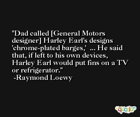 Dad called [General Motors designer] Harley Earl's designs 'chrome-plated barges,'  ... He said that, if left to his own devices, Harley Earl would put fins on a TV or refrigerator. -Raymond Loewy
