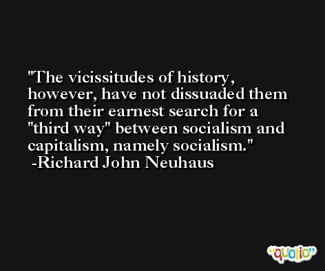 The vicissitudes of history, however, have not dissuaded them from their earnest search for a 'third way' between socialism and capitalism, namely socialism. -Richard John Neuhaus