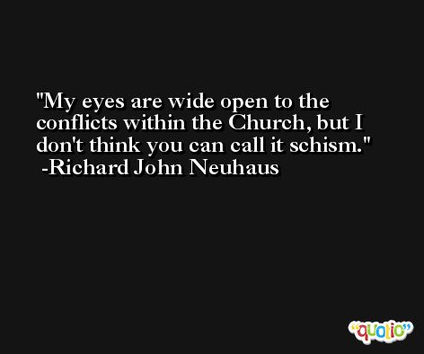 My eyes are wide open to the conflicts within the Church, but I don't think you can call it schism. -Richard John Neuhaus
