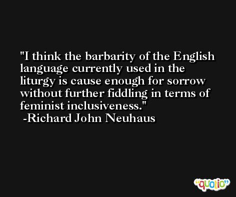 I think the barbarity of the English language currently used in the liturgy is cause enough for sorrow without further fiddling in terms of feminist inclusiveness. -Richard John Neuhaus