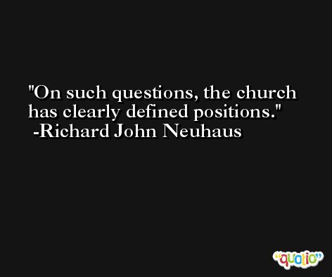 On such questions, the church has clearly defined positions. -Richard John Neuhaus